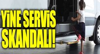 Yine Servis Skandalı!